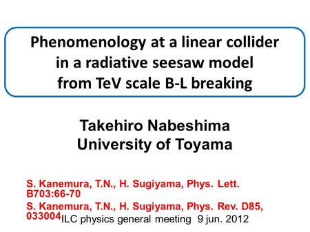 Takehiro Nabeshima University of Toyama ILC physics general meeting 9 jun. 2012 Phenomenology at a linear collider in a radiative seesaw model from TeV.