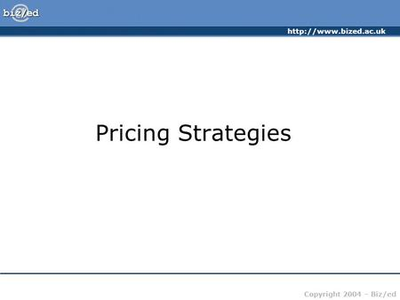 Copyright 2004 – Biz/ed Pricing Strategies.