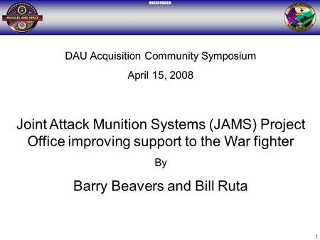 UNCLASSIFIED 1 DAU Acquisition Community Symposium April 15, 2008 Joint Attack Munition Systems (JAMS) Project Office improving support to the War fighter.
