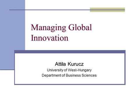 Managing Global Innovation Attila Kurucz University of West-Hungary Department of Business Sciences.