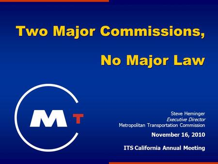 Two Major Commissions, No Major Law Steve Heminger Executive Director Metropolitan Transportation Commission November 16, 2010 ITS California Annual Meeting.