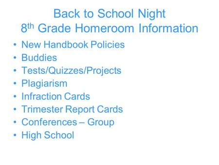 Back to School Night 8 th Grade Homeroom Information New Handbook Policies Buddies Tests/Quizzes/Projects Plagiarism Infraction Cards Trimester Report.