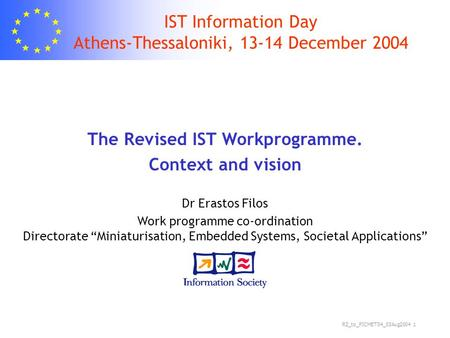 RZ_to_PICMET'04_03Aug2004 1 IST Information Day Athens-Thessaloniki, 13-14 December 2004 The Revised IST Workprogramme. Context and vision Dr Erastos Filos.