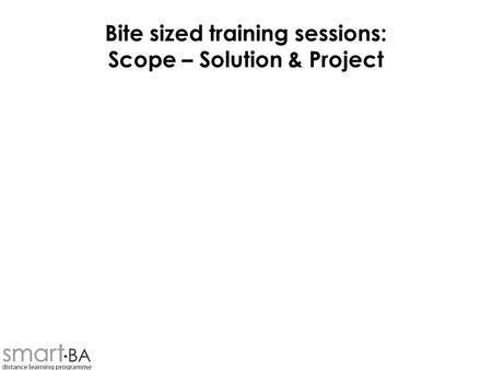 Bite sized training sessions: Scope – Solution & Project.