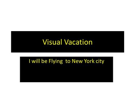 Visual Vacation I will be Flying to New York city.