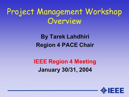 Project Management Workshop Overview By Tarek Lahdhiri Region 4 PACE Chair IEEE Region 4 Meeting January 30/31, 2004.
