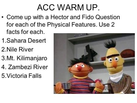 ACC WARM UP. Come up with a Hector and Fido Question for each of the Physical Features. Use 2 facts for each. 1.Sahara Desert 2.Nile River 3.Mt. Kilimanjaro.
