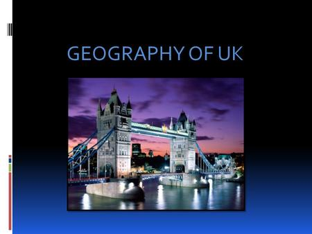 GEOGRAPHY OF UK. The official name of the UK is The United Kingdom of Great Britain and Northern Ireland and it consists of England, Scotland, Wales and.