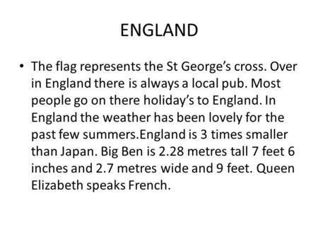 ENGLAND The flag represents the St George's cross. Over in England there is always a local pub. Most people go on there holiday's to England. In England.