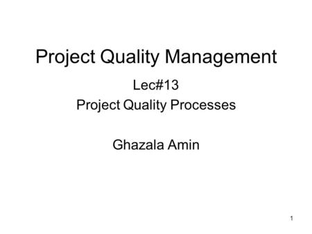 1 Project Quality Management Lec#13 Project Quality Processes Ghazala Amin.