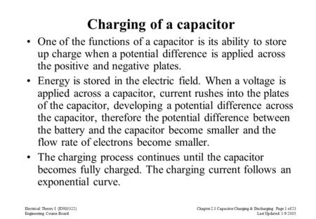 Chapter 2.3 Capacitor Charging & Discharging Page 1 of 23 Last Updated: 1/9/2005 Electrical Theory I (ENG3322) Engineering Course Board Charging of a capacitor.