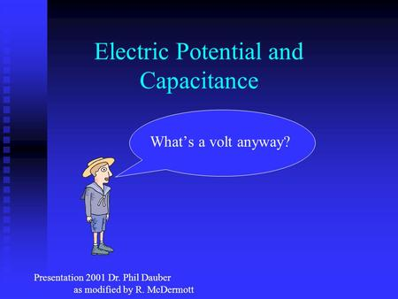 Electric Potential and Capacitance What's a volt anyway? Presentation 2001 Dr. Phil Dauber as modified by R. McDermott.