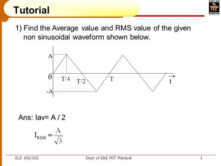 ELE 102/102Dept of E&E MIT Manipal1 Tutorial 1) Find the Average value and RMS value of the given non sinusoidal waveform shown below. 0 A -A T/4 T/2 T.