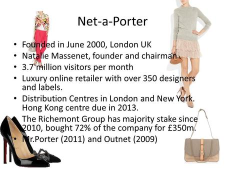 Net-a-Porter Founded in June 2000, London UK Natalie Massenet, founder and chairman 3.7 million visitors per month Luxury online retailer with over 350.