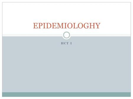 HCT I EPIDEMIOLOGHY. Objectives  Understand the various methods of disease transmission  Identify the process epidemiologists use to determine the cause.