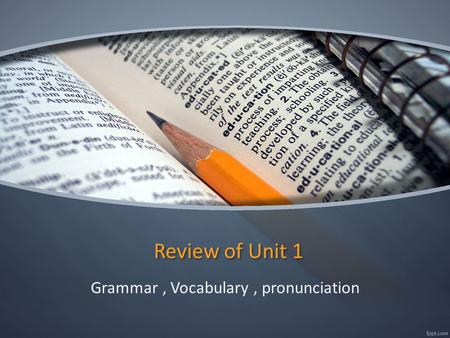 Review of Unit 1 Grammar, Vocabulary, pronunciation.