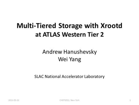 Multi-Tiered Storage with Xrootd at ATLAS Western Tier 2 Andrew Hanushevsky Wei Yang SLAC National Accelerator Laboratory 1CHEP2012, New York2012-05-22.