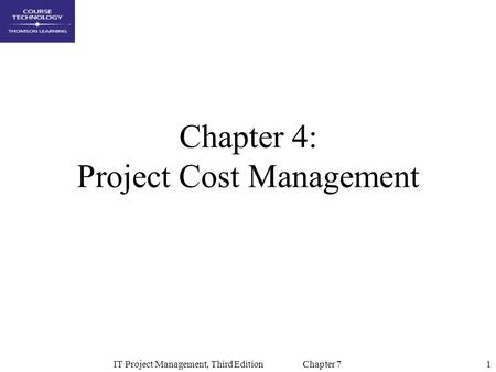 1IT Project Management, Third Edition Chapter 7 Chapter 4: Project Cost Management.