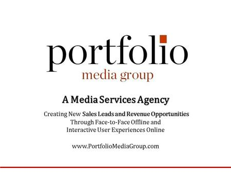 A Media Services Agency Creating New Sales Leads and Revenue Opportunities Through Face-to-Face Offline and Interactive User Experiences Online www.PortfolioMediaGroup.com.