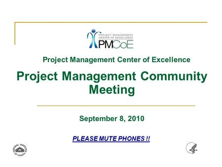 Project Management Center of Excellence Project Management Community Meeting September 8, 2010 PLEASE MUTE PHONES !!