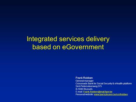 Integrated services delivery based on eGovernment Frank Robben General manager Crossroads Bank for Social Security & eHealth-platform Sint-Pieterssteenweg.