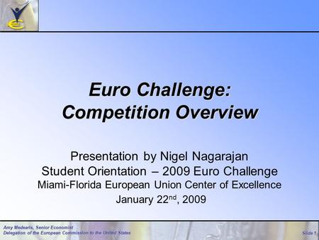 Slide 1 Amy Medearis, Senior Economist Delegation of the European Commission to the United States Euro Challenge: Competition Overview Presentation by.