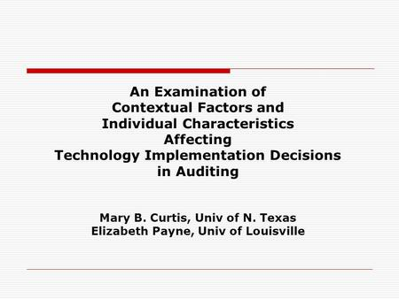 An Examination of Contextual Factors and Individual Characteristics Affecting Technology Implementation Decisions in Auditing Mary B. Curtis, Univ of N.