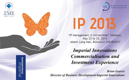 """IP Universities"" Istanbul, May 23 to 25, 2013 Albert Long Hall, BOGAZICI UNIVERSITY Imperial Innovations Commercialisation and Investment."