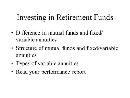 Investing in Retirement Funds Difference in mutual funds and fixed/ variable annuities Structure of mutual funds and fixed/variable annuities Types of.