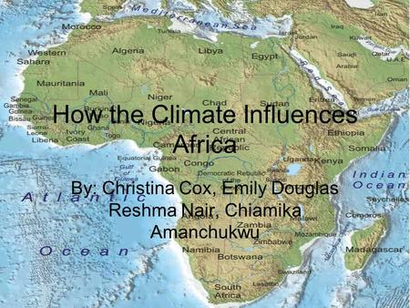 How the Climate Influences Africa By: Christina Cox, Emily Douglas Reshma Nair, Chiamika Amanchukwu.