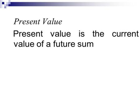 Present Value Present value is the current value of a future sum.