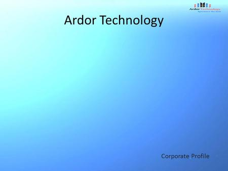 Ardor Technology Corporate Profile. Preface At-A-Glance Consulting Services Our Mission Value Driven Competency Driven Contact.