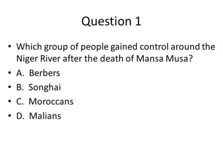 Question 1 Which group of people gained control around the Niger River after the death of Mansa Musa? A. Berbers B. Songhai C. Moroccans D. Malians.