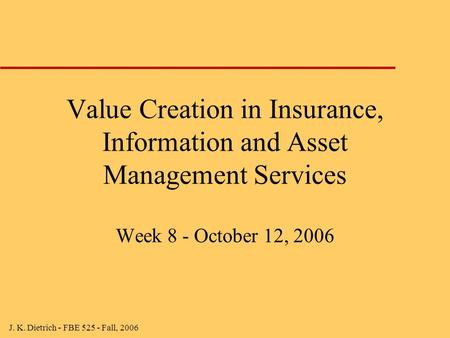 J. K. Dietrich - FBE 525 - Fall, 2006 Value Creation in Insurance, Information and Asset Management Services Week 8 - October 12, 2006.