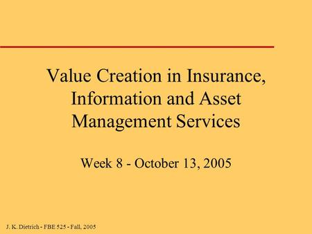 J. K. Dietrich - FBE 525 - Fall, 2005 Value Creation in Insurance, Information and Asset Management Services Week 8 - October 13, 2005.