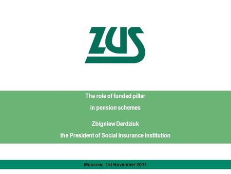 The role of funded pillar in pension schemes Zbigniew Derdziuk the President of Social Insurance Institution Moscow, 1st November 2011.