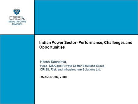 Indian Power Sector- Performance, Challenges and Opportunities October 8th, 2009 Hitesh Sachdeva, Head, M&A and Private Sector Solutions Group CRISIL Risk.