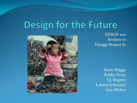 EDSGN 100 Section 10 Design Project #1 Katie Briggs Bobby Ferry T.J. Kupetz Lauren Schwartz Lisa Weber.