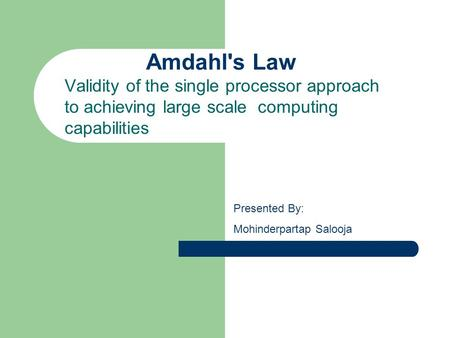 Amdahl's Law Validity of the single processor approach to achieving large scale computing capabilities Presented By: Mohinderpartap Salooja.