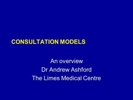 CONSULTATION MODELS An overview Dr Andrew Ashford The Limes Medical Centre.