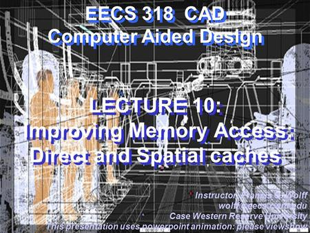 EECS 318 CAD Computer Aided Design LECTURE 10: Improving Memory Access: Direct and Spatial caches Instructor: Francis G. Wolff Case.