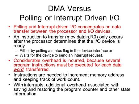 DMA Versus Polling or Interrupt Driven I/O Polling and Interrupt driven I/O concentrates on data transfer between the processor and I/O devices. An instruction.