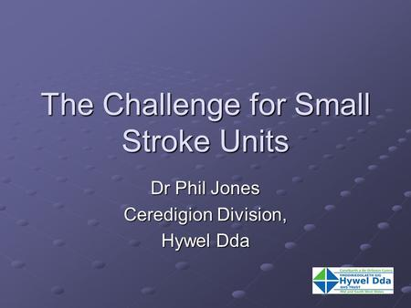 The Challenge for Small Stroke Units Dr Phil Jones Ceredigion Division, Hywel Dda.