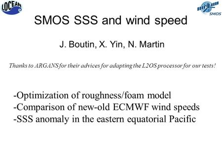 SMOS SSS and wind speed J. Boutin, X. Yin, N. Martin -Optimization of roughness/foam model -Comparison of new-old ECMWF wind speeds -SSS anomaly in the.