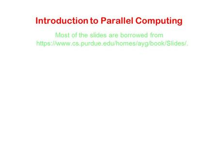 Introduction to Parallel Computing Most of the slides are borrowed from https://www.cs.purdue.edu/homes/ayg/book/Slides/.