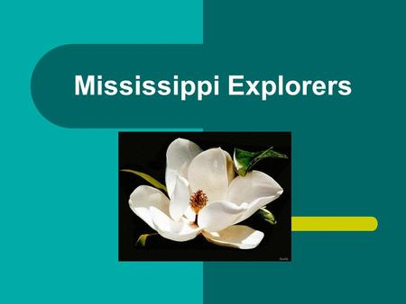 Mississippi Explorers. Hernando De Soto Spanish Came to North America in search of gold and silver Brought 600 soldiers with him and introduced hogs.