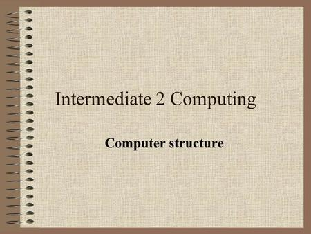 Intermediate 2 Computing Computer structure. Organisation of a simple computer.