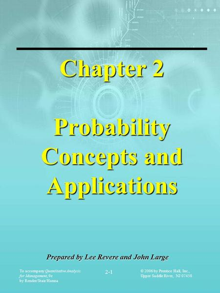 To accompany Quantitative Analysis for Management, 9e by Render/Stair/Hanna 2-1 © 2006 by Prentice Hall, Inc., Upper Saddle River, NJ 07458 Chapter 2 Probability.
