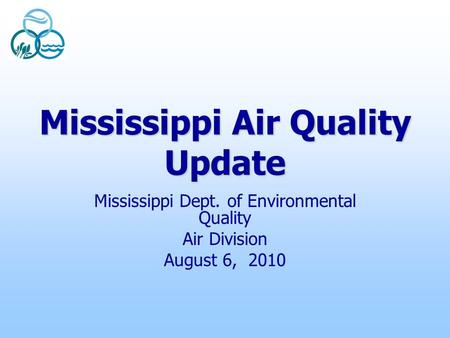 Mississippi Air Quality Update Mississippi Dept. of Environmental Quality Air Division August 6, 2010.