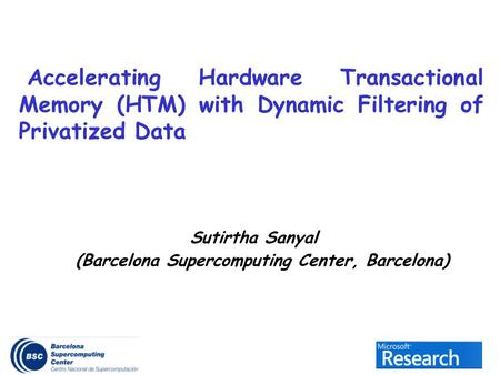 Sutirtha Sanyal (Barcelona Supercomputing Center, Barcelona) Accelerating Hardware Transactional Memory (HTM) with Dynamic Filtering of Privatized Data.